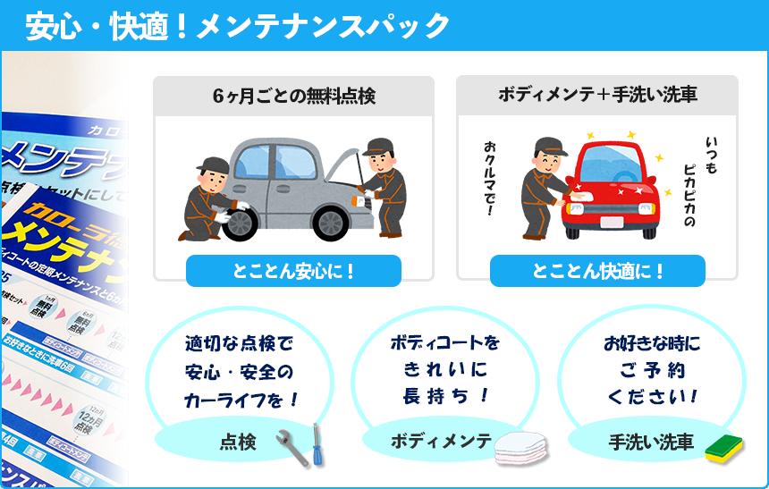 安心・快適!メンテナンスパック 6ヶ月ごとの無料点検 とことん安心に! ボディメンテ+手洗い洗車 とことん快適に! 適切な点検で安心・安全のカーライフを! 点検 ボディコートをきれいに長持ち! ボディメンテ お好きな時にご予約ください! 手洗い洗車